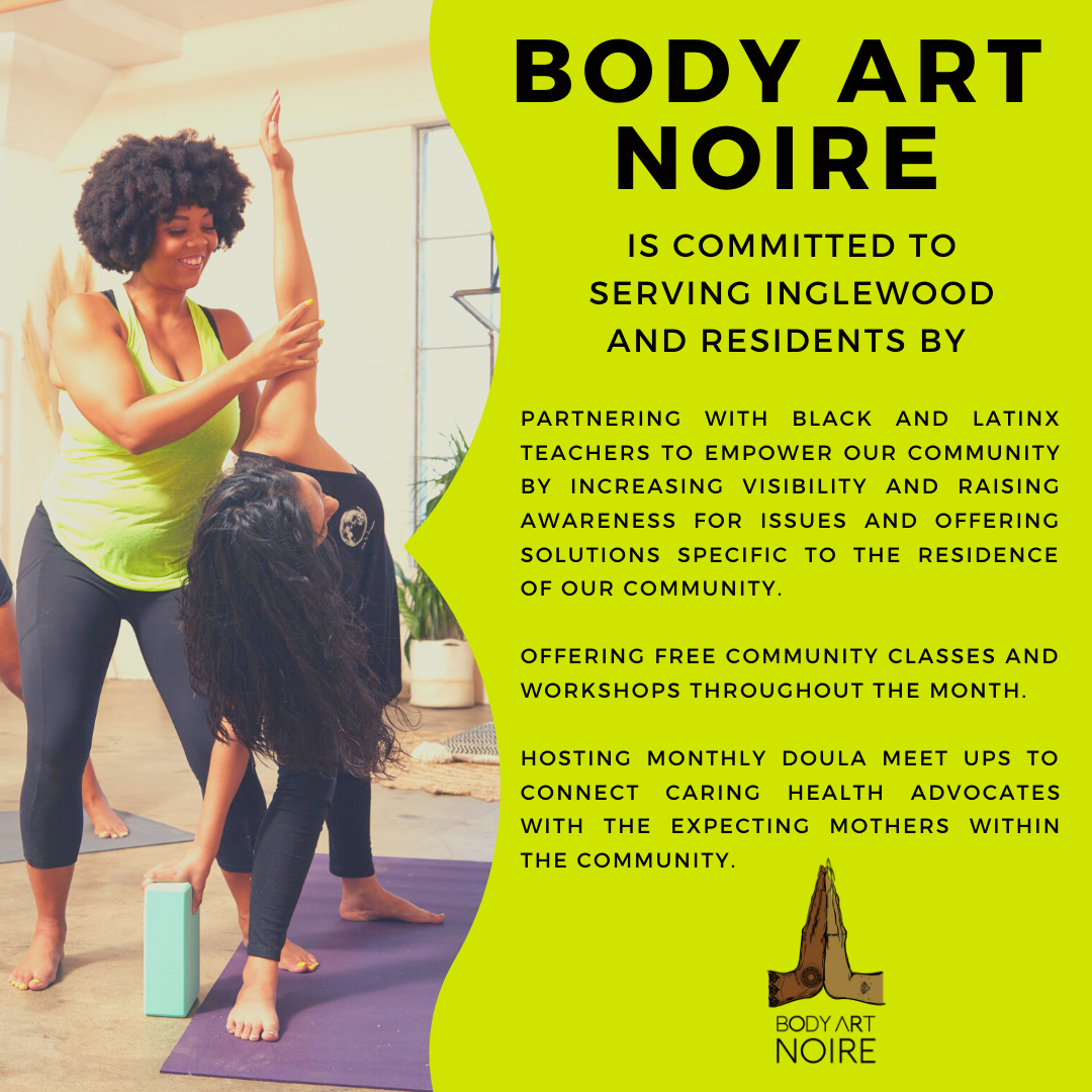 Body Art Noire is committed to serving Inglewood and residents by: Partnering with Black and Latinx teachers to empower our community by increasing visibility and raising awareness for issues and offering solutions specific to the residence of our community. Offering free community classes and workshops throughout the month. Hosting monthly doula meet ups to connect caring health advocates with the expecting mothers within the community.